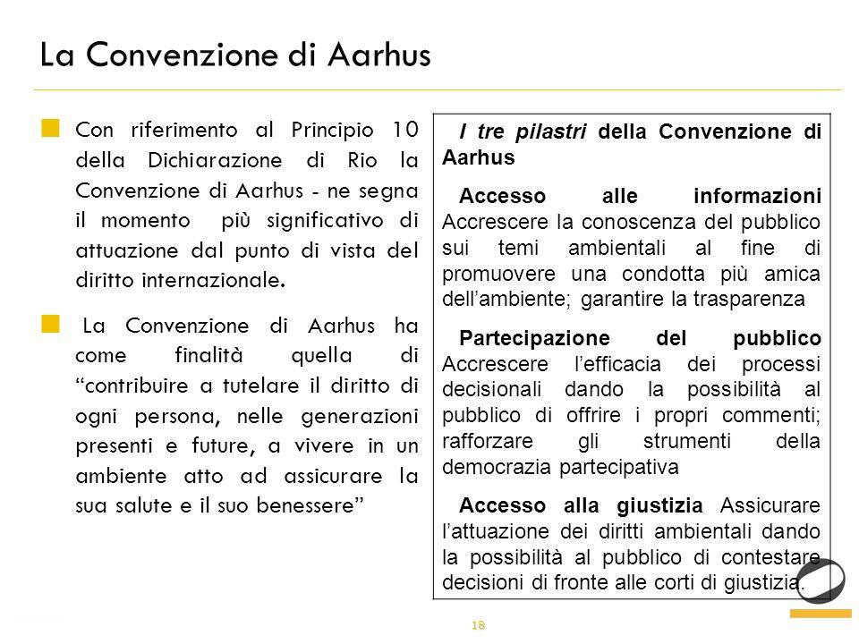 18 La Convenzione di Aarhus Con riferimento al Principio 10 della Dichiarazione di Rio la Convenzione di Aarhus - ne segna il momento più significativo di attuazione dal punto di vista del diritto internazionale.