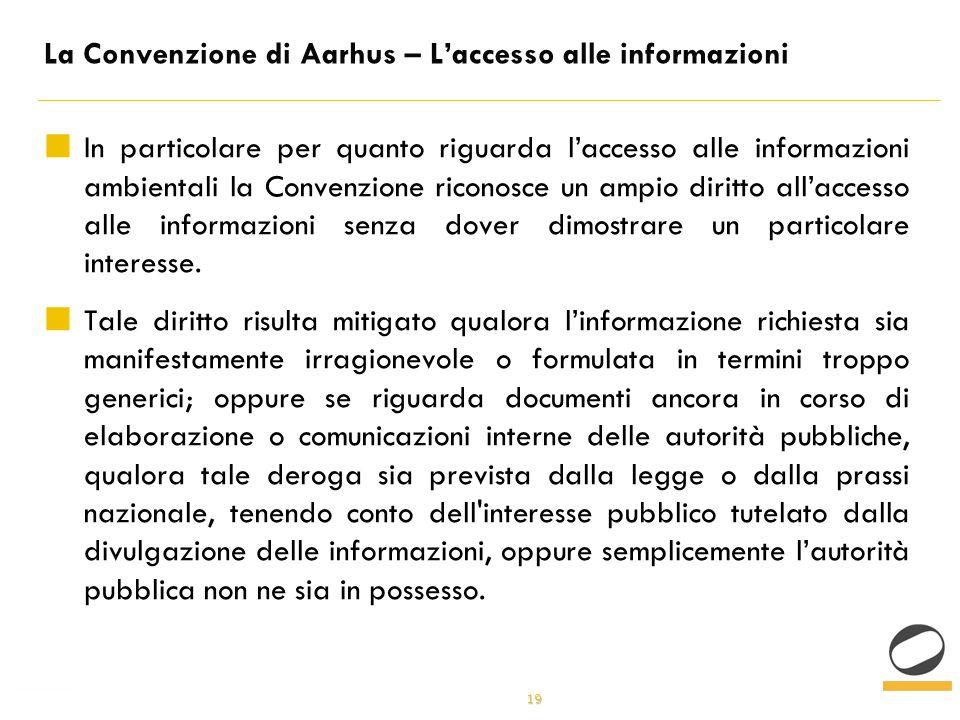 19 La Convenzione di Aarhus – Laccesso alle informazioni In particolare per quanto riguarda laccesso alle informazioni ambientali la Convenzione riconosce un ampio diritto allaccesso alle informazioni senza dover dimostrare un particolare interesse.
