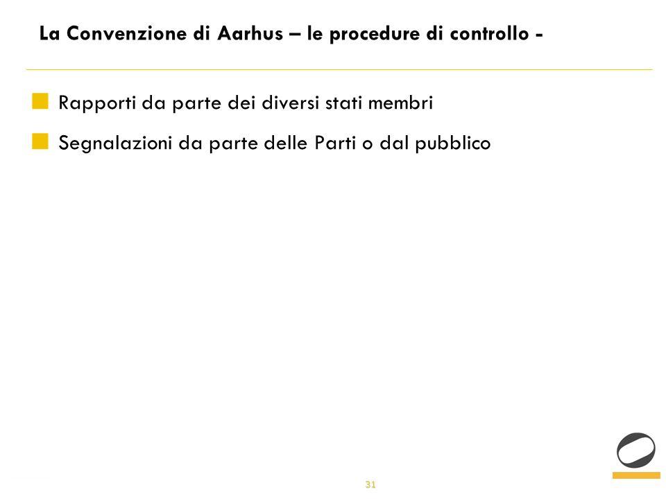 31 La Convenzione di Aarhus – le procedure di controllo - Rapporti da parte dei diversi stati membri Segnalazioni da parte delle Parti o dal pubblico