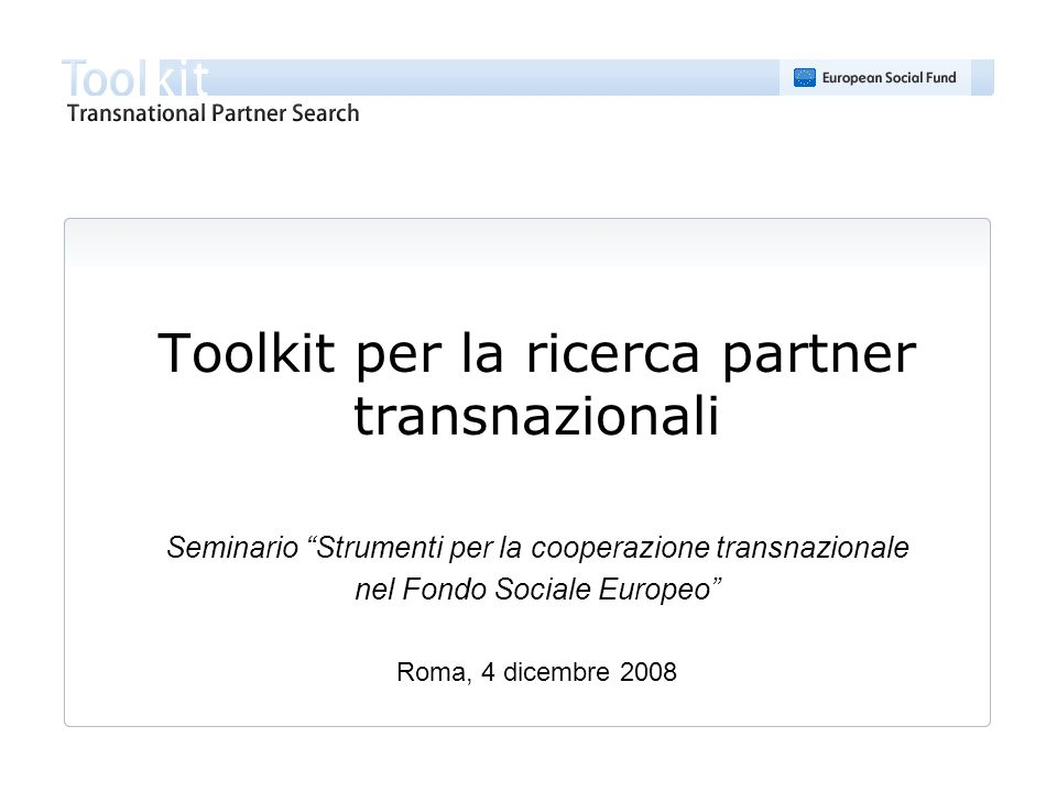 Toolkit per la ricerca partner transnazionali Seminario Strumenti per la cooperazione transnazionale nel Fondo Sociale Europeo Roma, 4 dicembre 2008