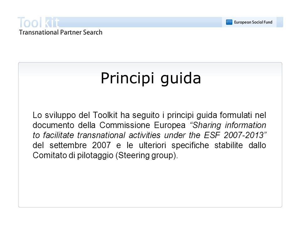 Principi guida Lo sviluppo del Toolkit ha seguito i principi guida formulati nel documento della Commissione Europea Sharing information to facilitate transnational activities under the ESF 2007-2013 del settembre 2007 e le ulteriori specifiche stabilite dallo Comitato di pilotaggio (Steering group).