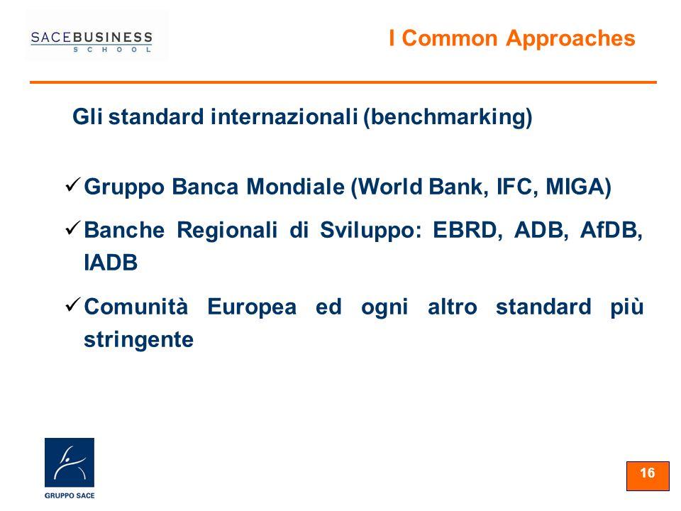 16 Gruppo Banca Mondiale (World Bank, IFC, MIGA) Banche Regionali di Sviluppo: EBRD, ADB, AfDB, IADB Comunità Europea ed ogni altro standard più stringente Gli standard internazionali (benchmarking) I Common Approaches