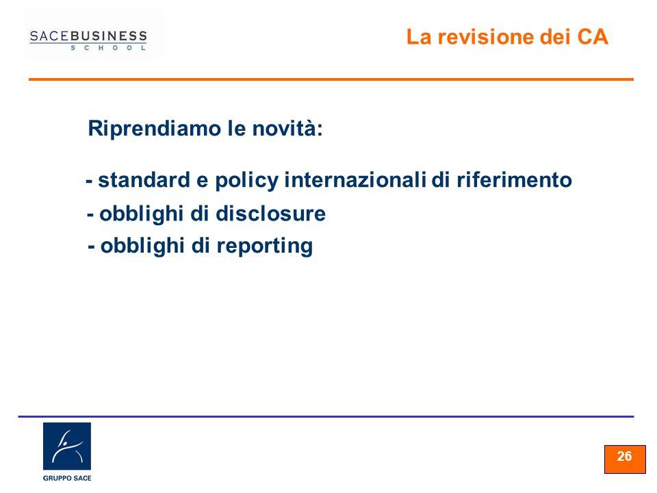 26 La revisione dei CA Riprendiamo le novità: - standard e policy internazionali di riferimento - obblighi di disclosure - obblighi di reporting