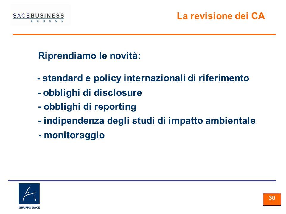30 La revisione dei CA Riprendiamo le novità: - standard e policy internazionali di riferimento - obblighi di disclosure - obblighi di reporting - indipendenza degli studi di impatto ambientale - monitoraggio