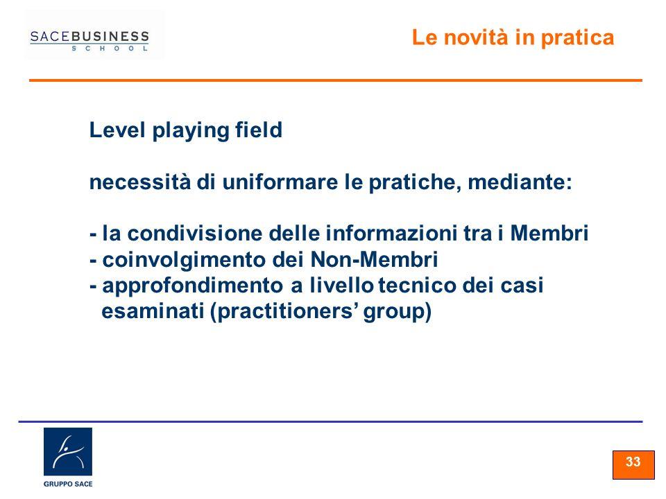 33 Le novità in pratica Level playing field necessità di uniformare le pratiche, mediante: - la condivisione delle informazioni tra i Membri - coinvolgimento dei Non-Membri - approfondimento a livello tecnico dei casi esaminati (practitioners group)