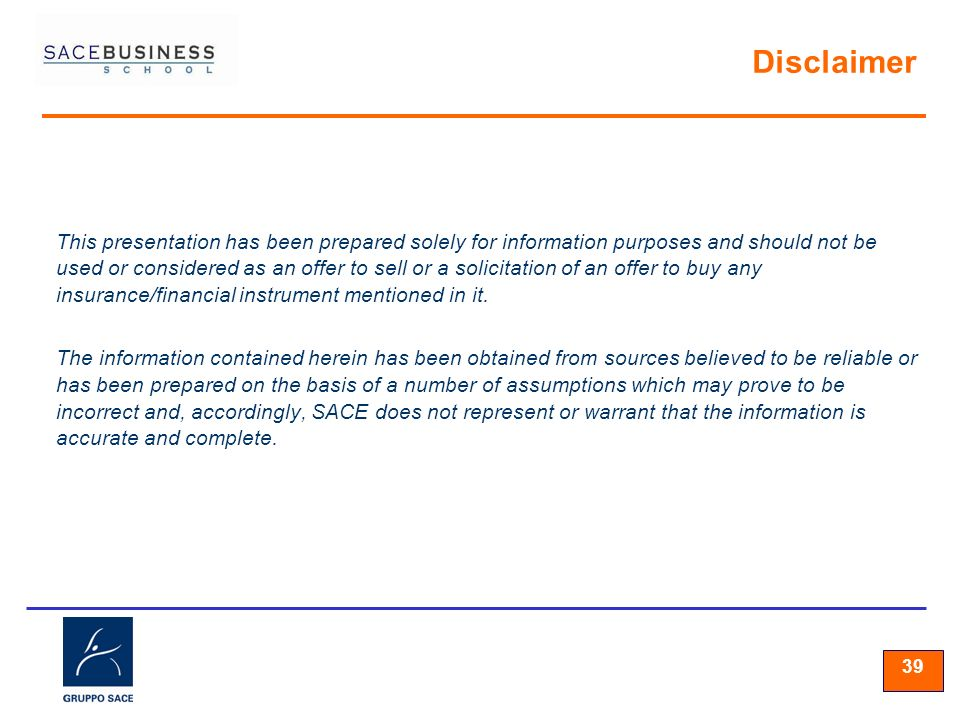 39 Disclaimer This presentation has been prepared solely for information purposes and should not be used or considered as an offer to sell or a solicitation of an offer to buy any insurance/financial instrument mentioned in it.