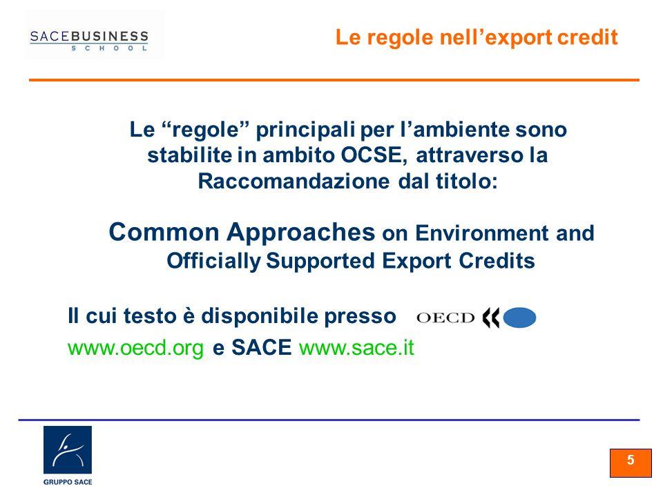 55 5 Il cui testo è disponibile presso www.oecd.org e SACE www.sace.it Le regole principali per lambiente sono stabilite in ambito OCSE, attraverso la Raccomandazione dal titolo: Le regole nellexport credit Common Approaches on Environment and Officially Supported Export Credits
