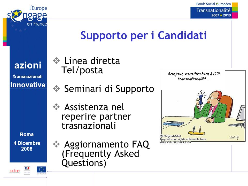 azioni t ransnazionali i nnovative Roma 4 Dicembre 2008 Supporto per i Candidati Linea diretta Tel/posta Seminari di Supporto Assistenza nel reperire partner trasnazionali Aggiornamento FAQ (Frequently Asked Questions) Bonjour, vous êtes bien à lOI transnationalité....