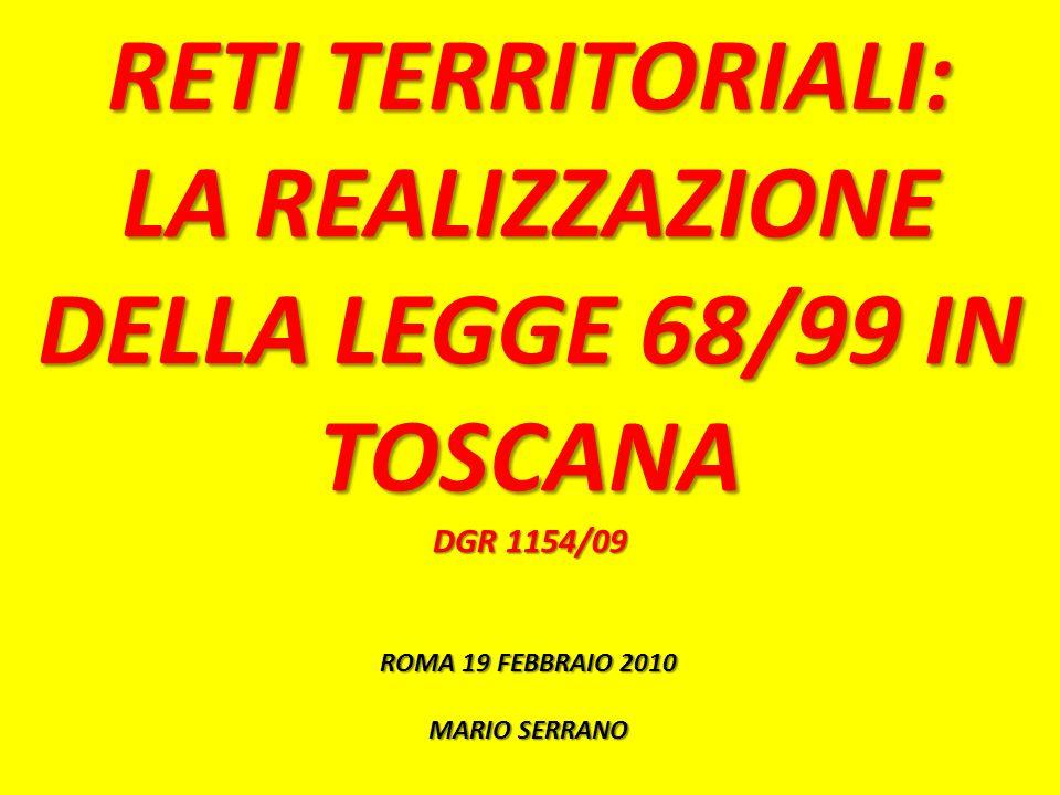 RETI TERRITORIALI: LA REALIZZAZIONE DELLA LEGGE 68/99 IN TOSCANA DGR 1154/09 ROMA 19 FEBBRAIO 2010 MARIO SERRANO