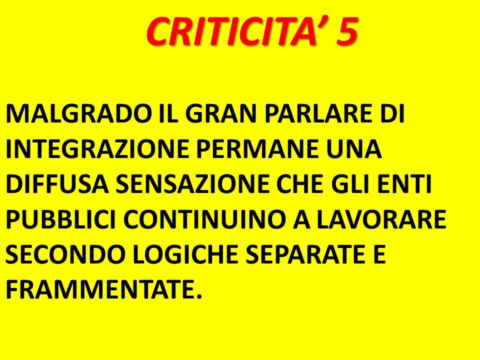 CRITICITA 5 MALGRADO IL GRAN PARLARE DI INTEGRAZIONE PERMANE UNA DIFFUSA SENSAZIONE CHE GLI ENTI PUBBLICI CONTINUINO A LAVORARE SECONDO LOGICHE SEPARA