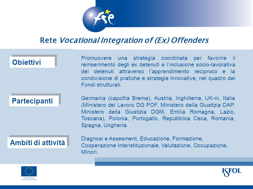 Rete Vocational Integration of (Ex) Offenders Promuovere una strategia coordinata per favorire il reinserimento degli ex detenuti e linclusione socio-lavorativa dei detenuti attraverso lapprendimento reciproco e la condivisione di pratiche e strategie innovative, nel quadro dei Fondi strutturali.
