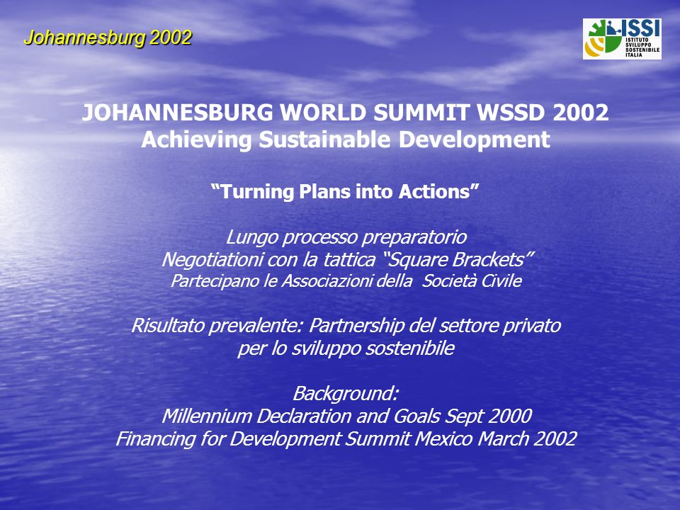 Johannesburg 2002 JOHANNESBURG WORLD SUMMIT WSSD 2002 Achieving Sustainable Development Turning Plans into Actions Lungo processo preparatorio Negotiationi con la tattica Square Brackets Partecipano le Associazioni della Società Civile Risultato prevalente: Partnership del settore privato per lo sviluppo sostenibile Background: Millennium Declaration and Goals Sept 2000 Financing for Development Summit Mexico March 2002