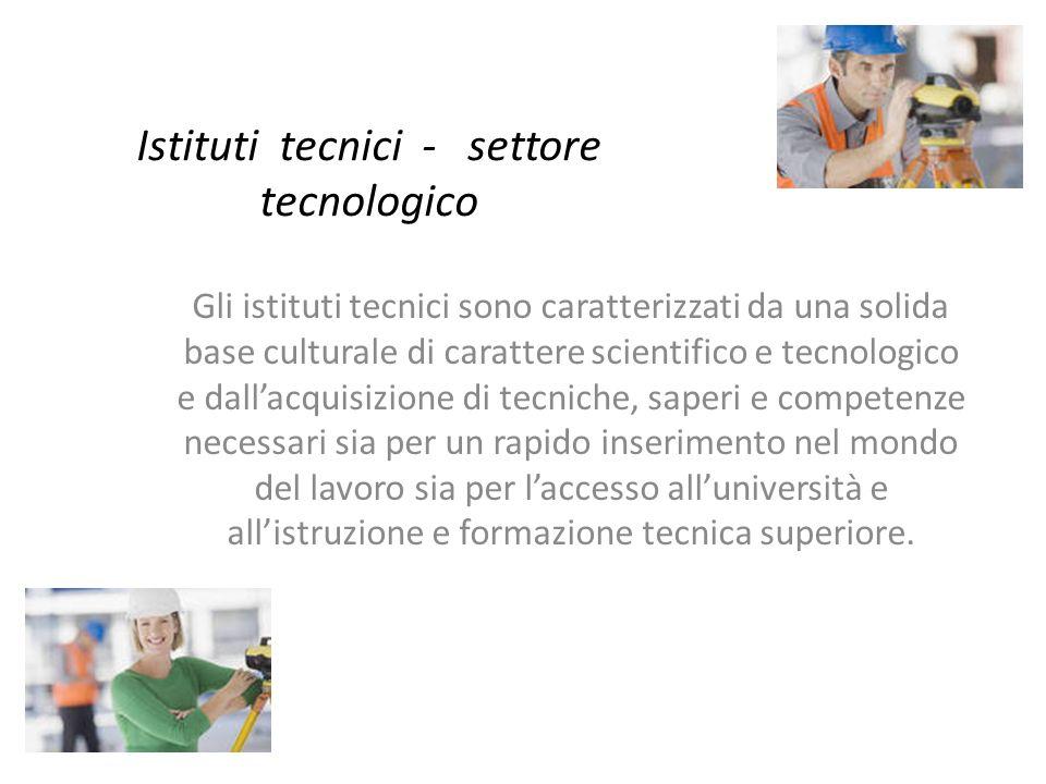 Istituti tecnici - settore tecnologico Gli istituti tecnici sono caratterizzati da una solida base culturale di carattere scientifico e tecnologico e