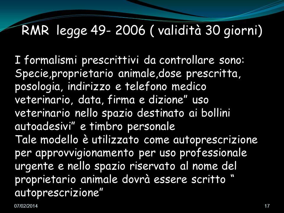 07/02/2014 17 RMR legge 49- 2006 ( validità 30 giorni) I formalismi prescrittivi da controllare sono: Specie,proprietario animale,dose prescritta, pos