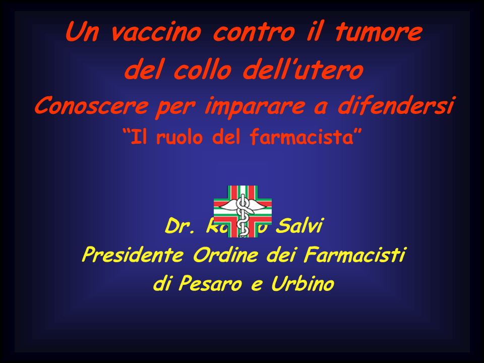 Un vaccino contro il tumore del collo dellutero Conoscere per imparare a difendersi Il ruolo del farmacista Dr. Romeo Salvi Presidente Ordine dei Farm