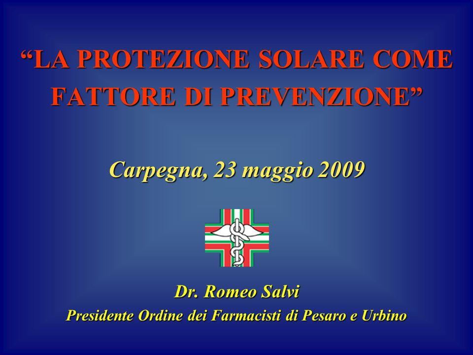 LA PROTEZIONE SOLARE COME FATTORE DI PREVENZIONE Carpegna, 23 maggio 2009 Dr. Romeo Salvi Presidente Ordine dei Farmacisti di Pesaro e Urbino