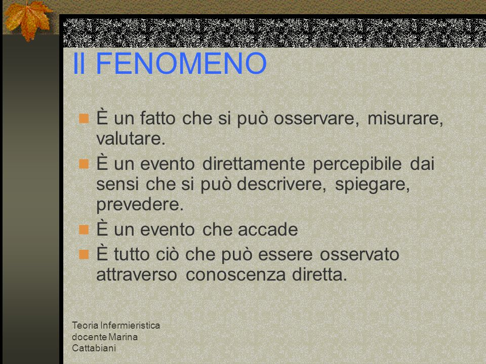 Teoria Infermieristica docente Marina Cattabiani Il FENOMENO È un fatto che si può osservare, misurare, valutare. È un evento direttamente percepibile