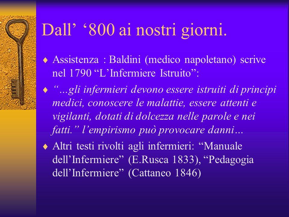 Dall 800 ai nostri giorni. Assistenza : Baldini (medico napoletano) scrive nel 1790 LInfermiere Istruito: …gli infermieri devono essere istruiti di pr
