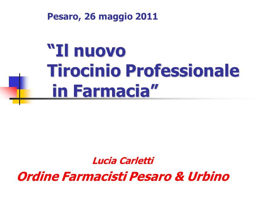 Il nuovo Tirocinio Professionale in Farmacia Pesaro, 26 maggio 2011 Il nuovo Tirocinio Professionale in Farmacia Lucia Carletti Ordine Farmacisti Pesaro & Urbino
