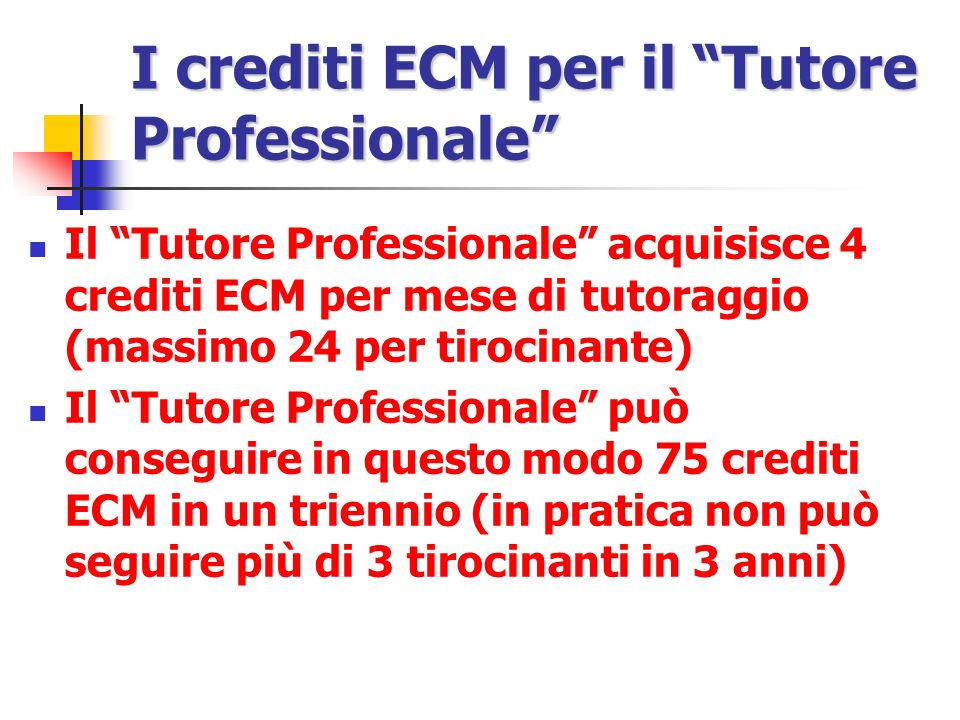 I crediti ECM per il Tutore Professionale Il Tutore Professionale acquisisce 4 crediti ECM per mese di tutoraggio (massimo 24 per tirocinante) Il Tutore Professionale può conseguire in questo modo 75 crediti ECM in un triennio (in pratica non può seguire più di 3 tirocinanti in 3 anni)