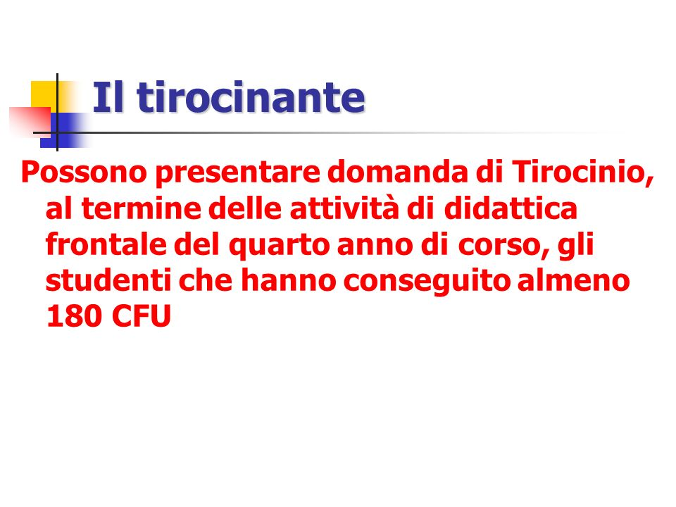 Il tirocinante Possono presentare domanda di Tirocinio, al termine delle attività di didattica frontale del quarto anno di corso, gli studenti che hanno conseguito almeno 180 CFU
