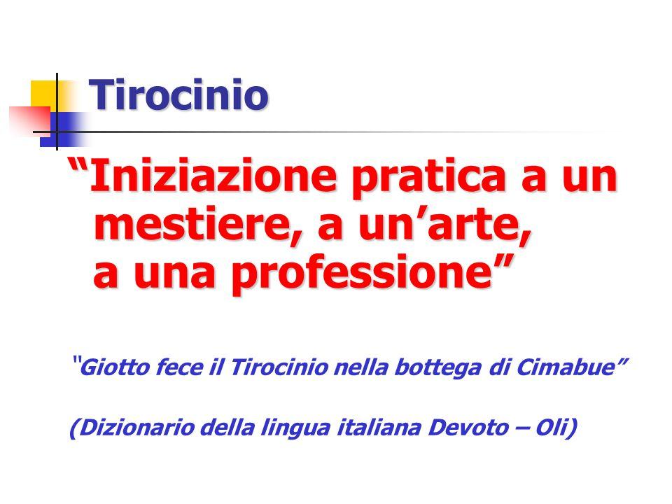Tirocinio Iniziazione pratica a un mestiere, a unarte, a una professione Giotto fece il Tirocinio nella bottega di Cimabue (Dizionario della lingua it