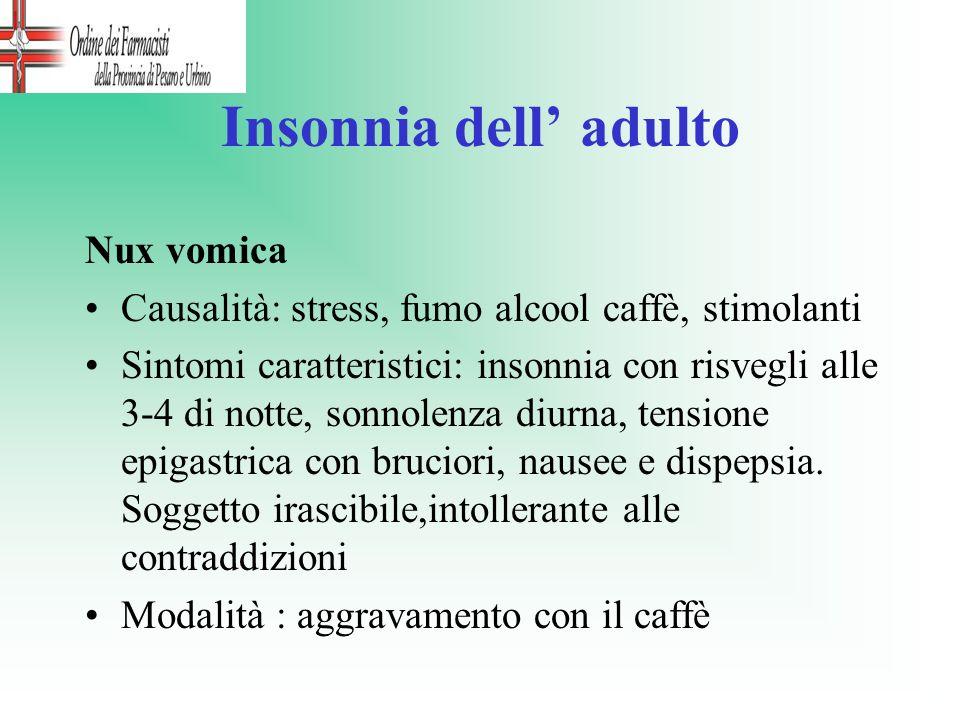 Insonnia dell adulto Nux vomica Causalità: stress, fumo alcool caffè, stimolanti Sintomi caratteristici: insonnia con risvegli alle 3-4 di notte, sonn