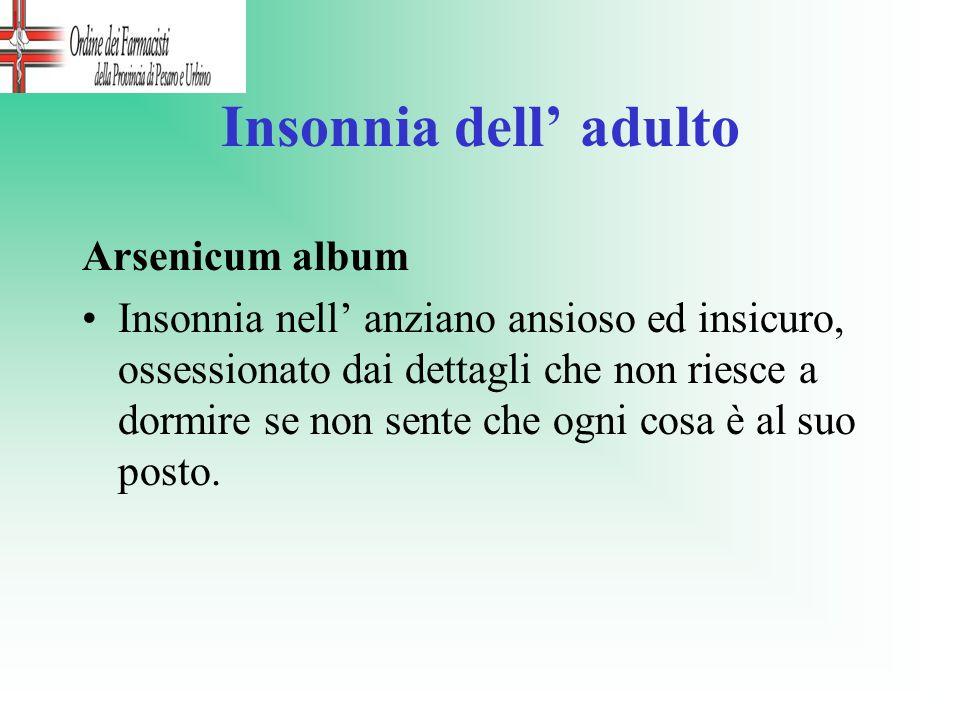 Insonnia dell adulto Arsenicum album Insonnia nell anziano ansioso ed insicuro, ossessionato dai dettagli che non riesce a dormire se non sente che og