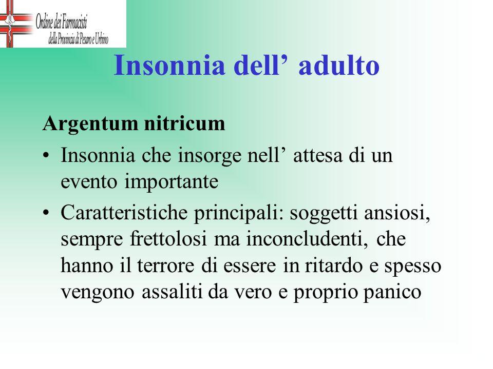 Insonnia dell adulto Argentum nitricum Insonnia che insorge nell attesa di un evento importante Caratteristiche principali: soggetti ansiosi, sempre f