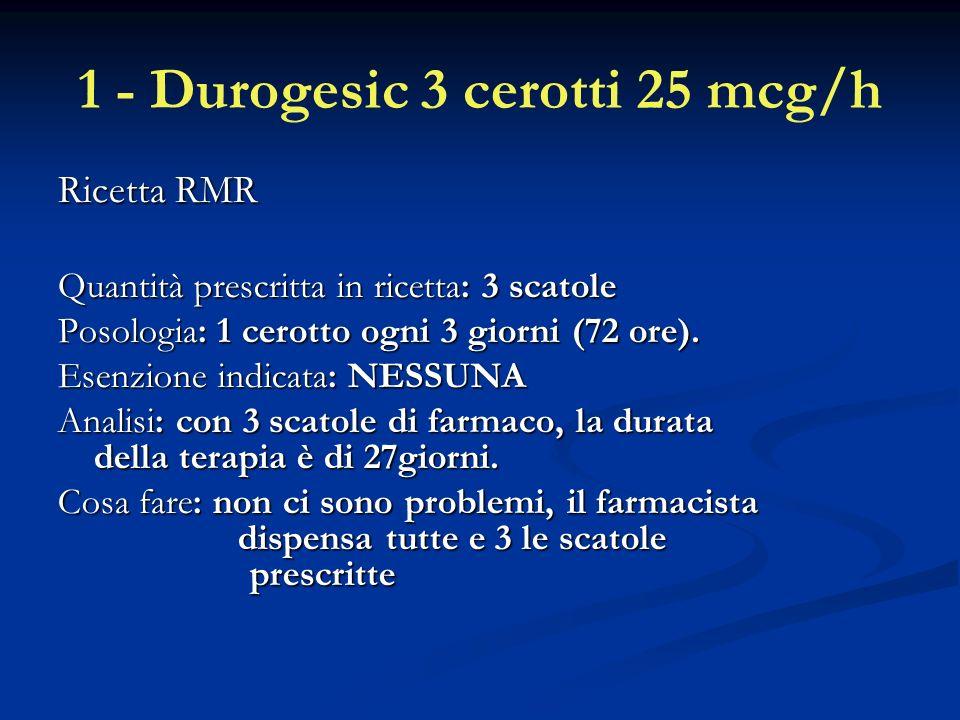 1 - Durogesic 3 cerotti 25 mcg/h Ricetta RMR Quantità prescritta in ricetta: 3 scatole Posologia: 1 cerotto ogni 3 giorni (72 ore).