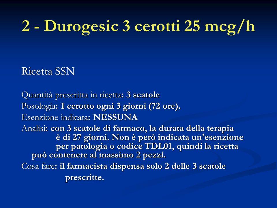 2 - Durogesic 3 cerotti 25 mcg/h Ricetta SSN Quantità prescritta in ricetta: 3 scatole Posologia: 1 cerotto ogni 3 giorni (72 ore).