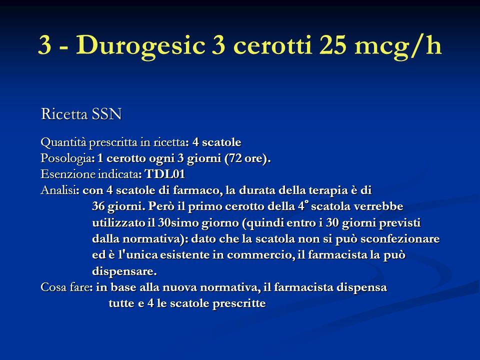3 - Durogesic 3 cerotti 25 mcg/h Ricetta SSN Quantità prescritta in ricetta: 4 scatole Posologia: 1 cerotto ogni 3 giorni (72 ore).