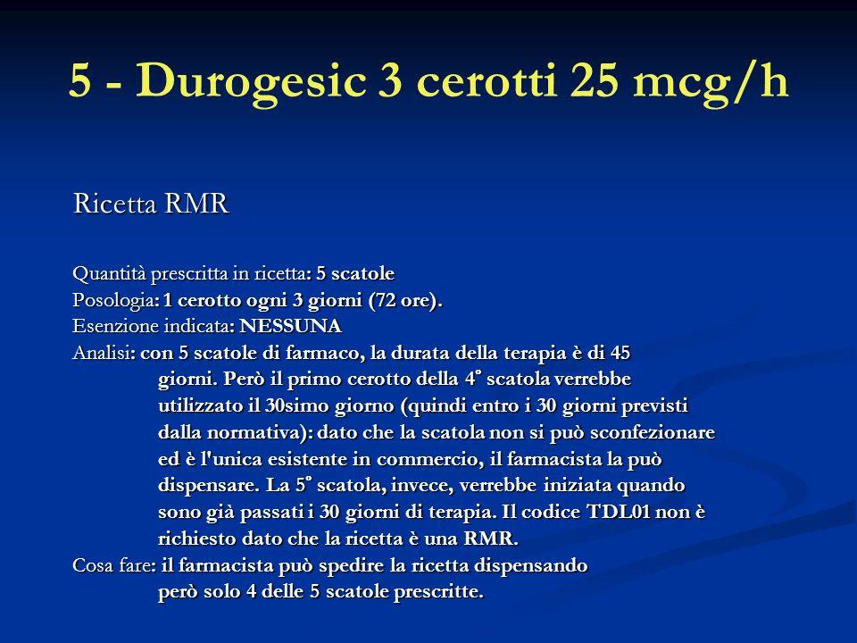 5 - Durogesic 3 cerotti 25 mcg/h Ricetta RMR Quantità prescritta in ricetta: 5 scatole Posologia: 1 cerotto ogni 3 giorni (72 ore).