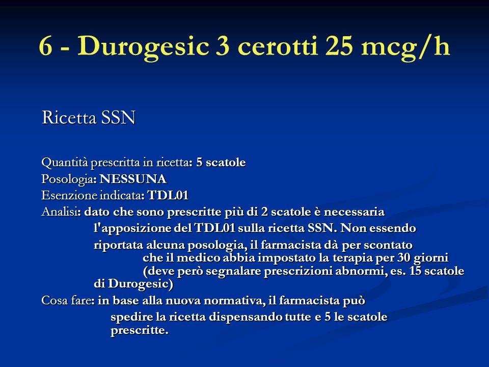6 - Durogesic 3 cerotti 25 mcg/h Ricetta SSN Quantità prescritta in ricetta: 5 scatole Posologia: NESSUNA Esenzione indicata: TDL01 Analisi: dato che sono prescritte più di 2 scatole è necessaria l apposizione del TDL01 sulla ricetta SSN.