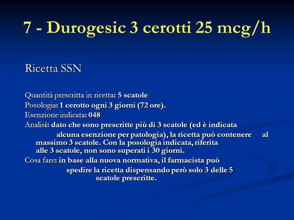 7 - Durogesic 3 cerotti 25 mcg/h Ricetta SSN Quantità prescritta in ricetta: 5 scatole Posologia: 1 cerotto ogni 3 giorni (72 ore).