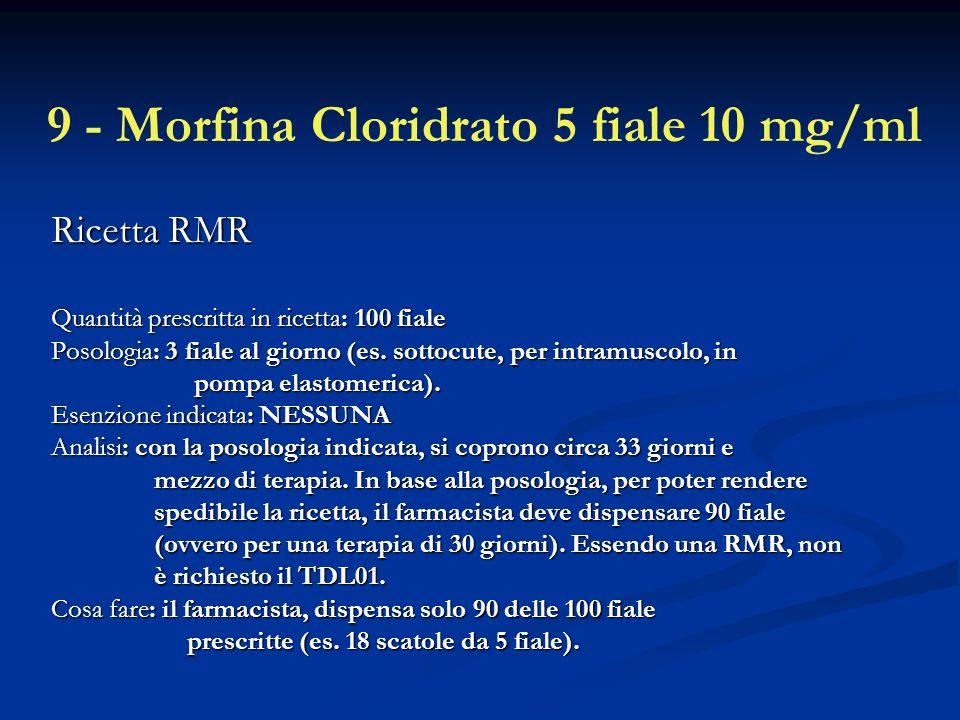 9 - Morfina Cloridrato 5 fiale 10 mg/ml Ricetta RMR Quantità prescritta in ricetta: 100 fiale Posologia: 3 fiale al giorno (es.