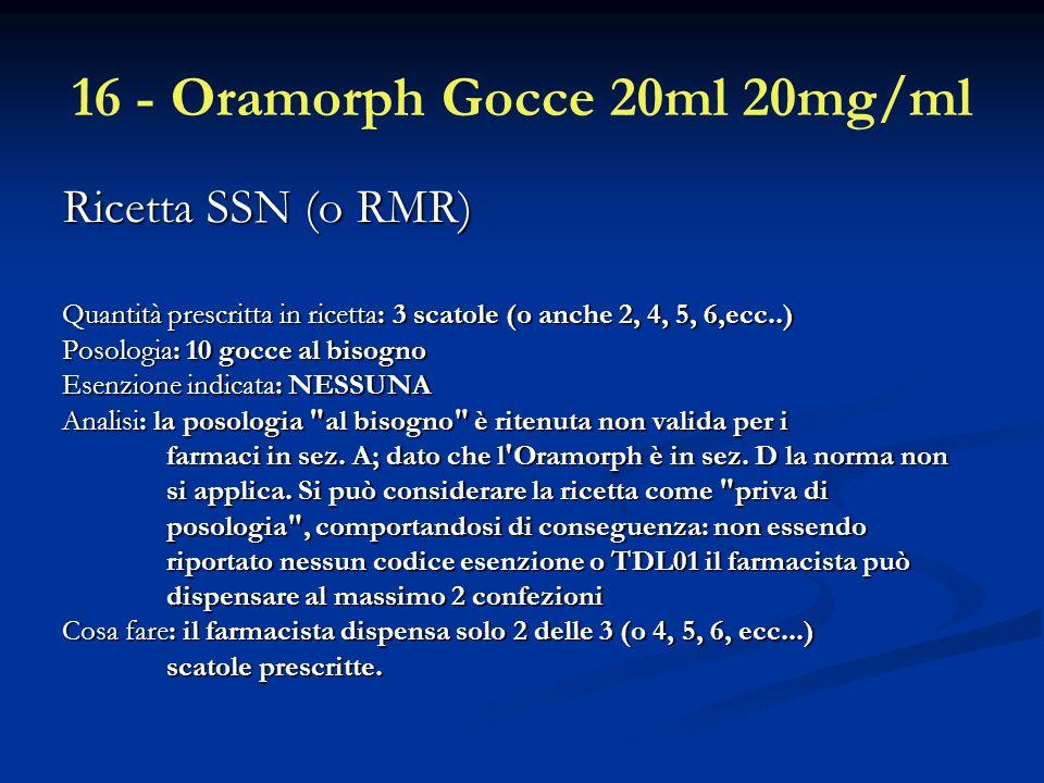 16 - Oramorph Gocce 20ml 20mg/ml Ricetta SSN (o RMR) Ricetta SSN (o RMR) Quantità prescritta in ricetta: 3 scatole (o anche 2, 4, 5, 6,ecc..) Quantità prescritta in ricetta: 3 scatole (o anche 2, 4, 5, 6,ecc..) Posologia: 10 gocce al bisogno Esenzione indicata: NESSUNA Analisi: la posologia al bisogno è ritenuta non valida per i farmaci in sez.