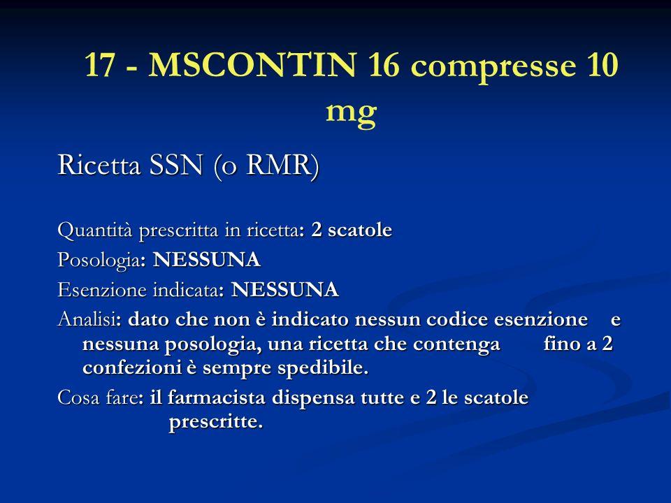 17 - MSCONTIN 16 compresse 10 mg Ricetta SSN (o RMR) Ricetta SSN (o RMR) Quantità prescritta in ricetta: 2 scatole Posologia: NESSUNA Esenzione indicata: NESSUNA Analisi: dato che non è indicato nessun codice esenzione e nessuna posologia, una ricetta che contenga fino a 2 confezioni è sempre spedibile.