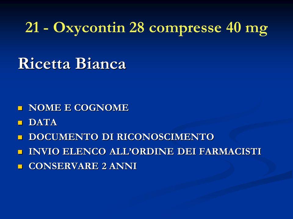 21 - Oxycontin 28 compresse 40 mg Ricetta Bianca NOME E COGNOME NOME E COGNOME DATA DATA DOCUMENTO DI RICONOSCIMENTO DOCUMENTO DI RICONOSCIMENTO INVIO ELENCO ALLORDINE DEI FARMACISTI INVIO ELENCO ALLORDINE DEI FARMACISTI CONSERVARE 2 ANNI CONSERVARE 2 ANNI
