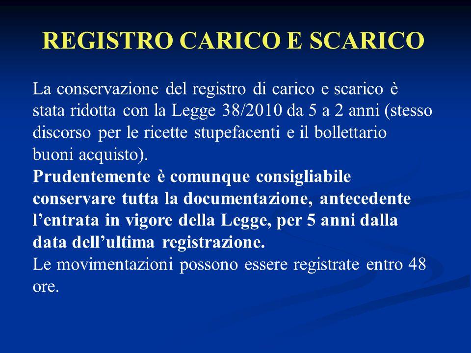 REGISTRO CARICO E SCARICO La conservazione del registro di carico e scarico è stata ridotta con la Legge 38/2010 da 5 a 2 anni (stesso discorso per le ricette stupefacenti e il bollettario buoni acquisto).