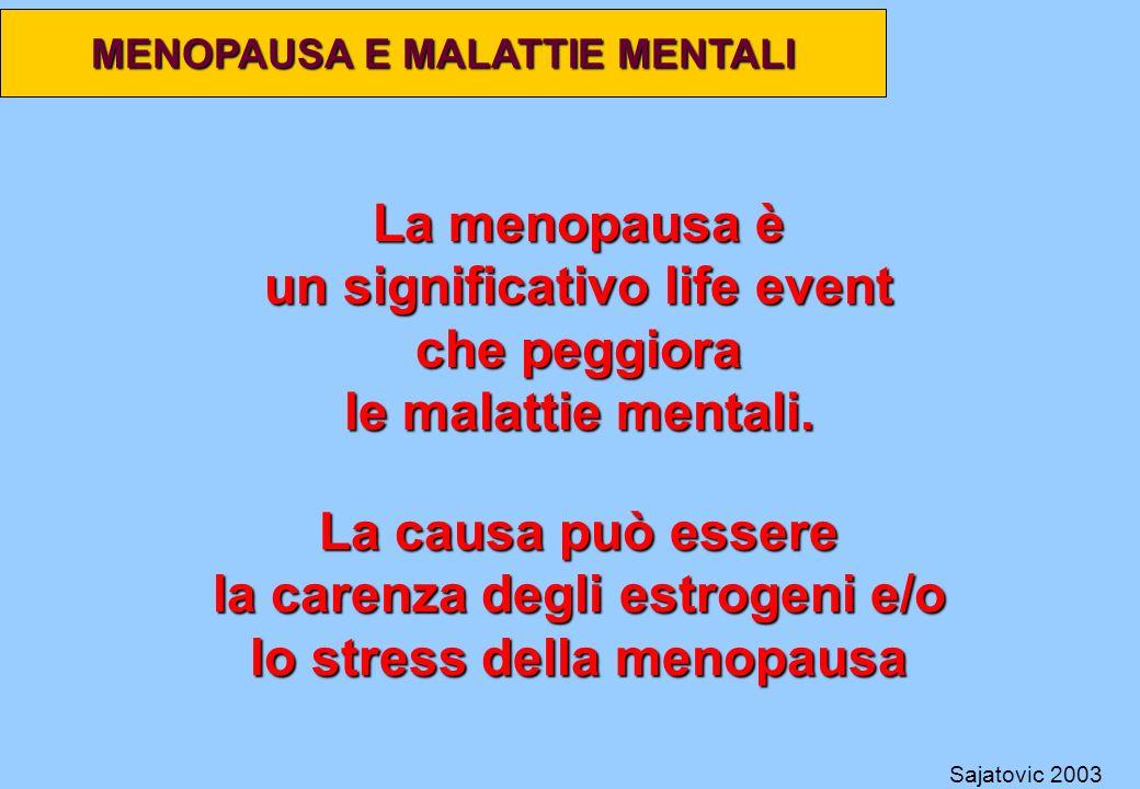 MENOPAUSA E MALATTIE MENTALI La menopausa è un significativo life event che peggiora le malattie mentali. Sajatovic 2003 La causa può essere la carenz