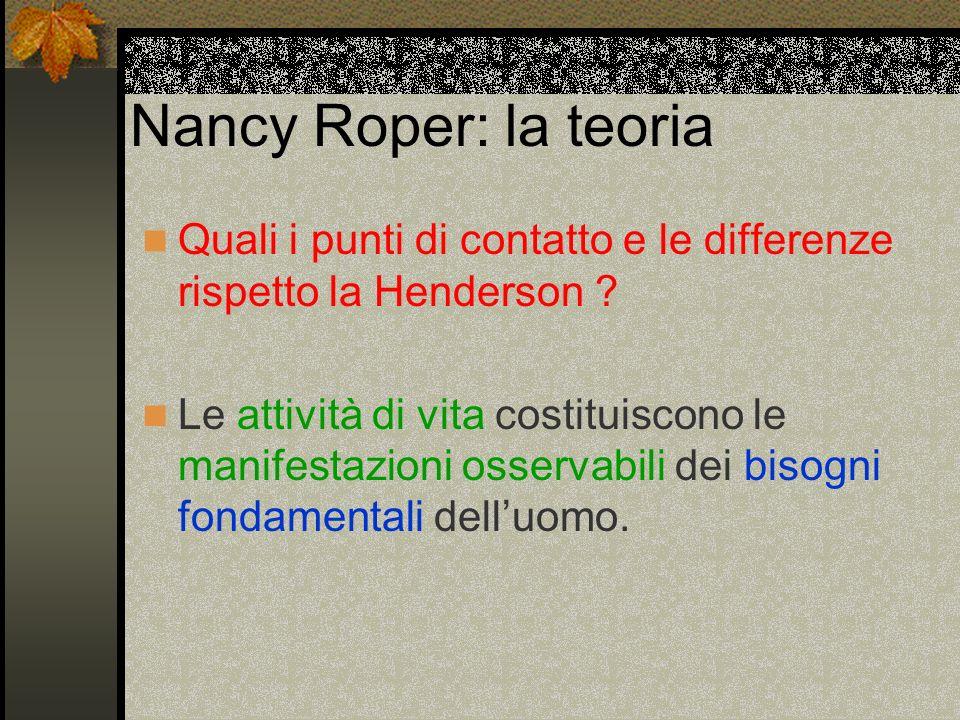 Nancy Roper: la teoria Quali i punti di contatto e le differenze rispetto la Henderson ? Le attività di vita costituiscono le manifestazioni osservabi