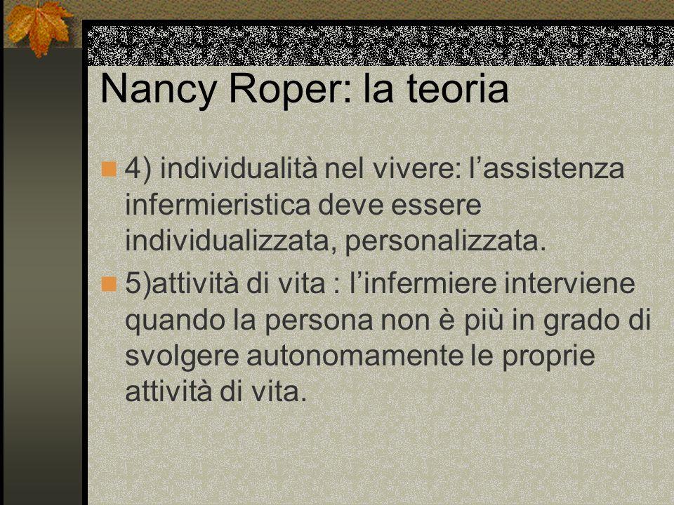 Nancy Roper: la teoria 4) individualità nel vivere: lassistenza infermieristica deve essere individualizzata, personalizzata. 5)attività di vita : lin