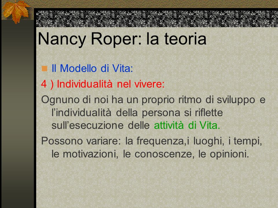 Nancy Roper: la teoria Il Modello di Vita: 4 ) Individualità nel vivere: Ognuno di noi ha un proprio ritmo di sviluppo e lindividualità della persona