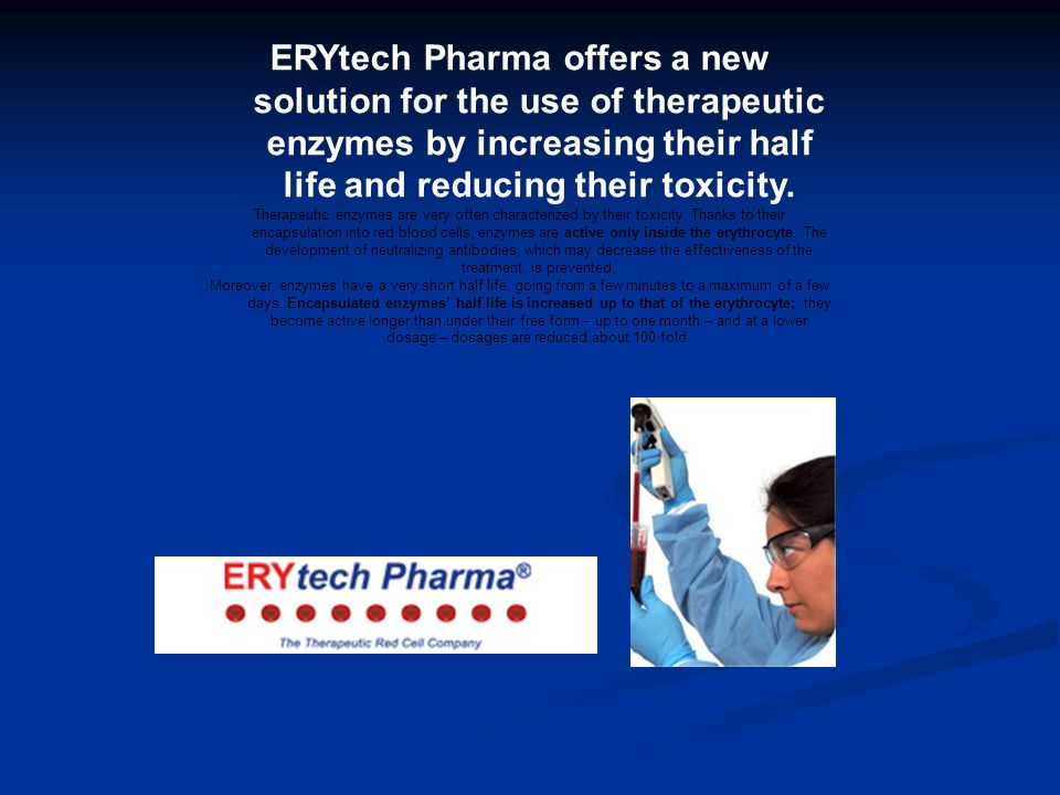 ERYtech Pharma offers a new solution for the use of therapeutic enzymes by increasing their half life and reducing their toxicity. Therapeutic enzymes