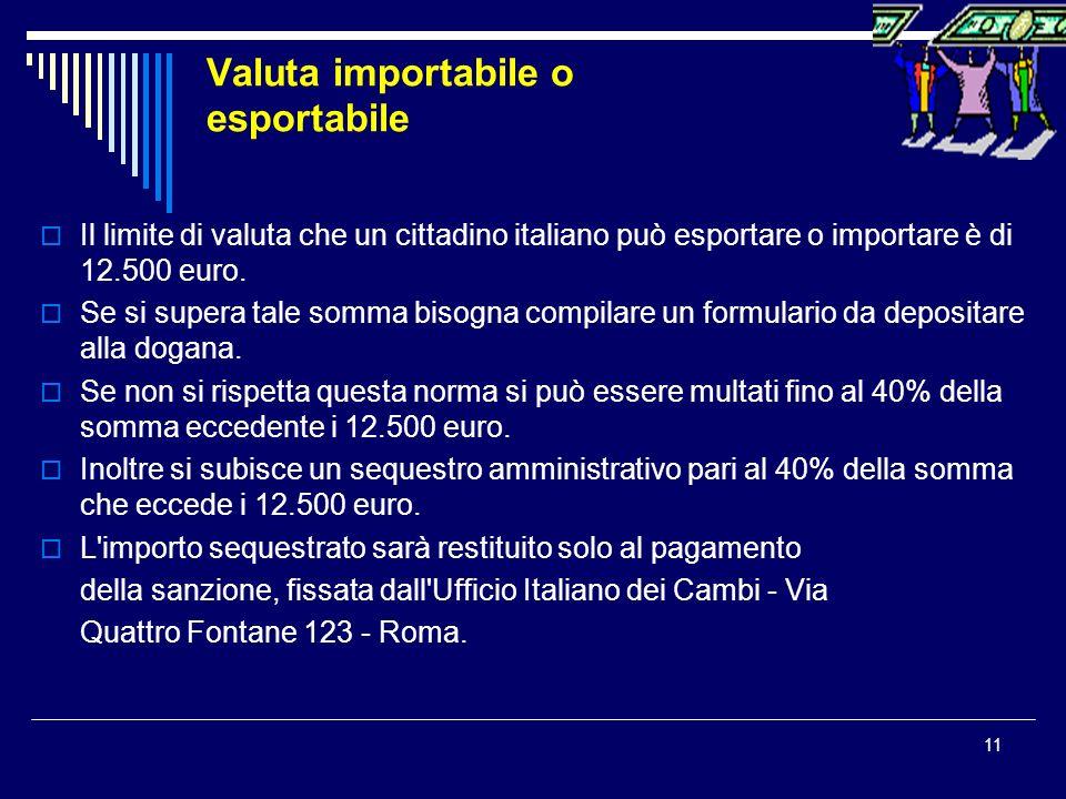 11 Valuta importabile o esportabile Il limite di valuta che un cittadino italiano può esportare o importare è di 12.500 euro. Se si supera tale somma