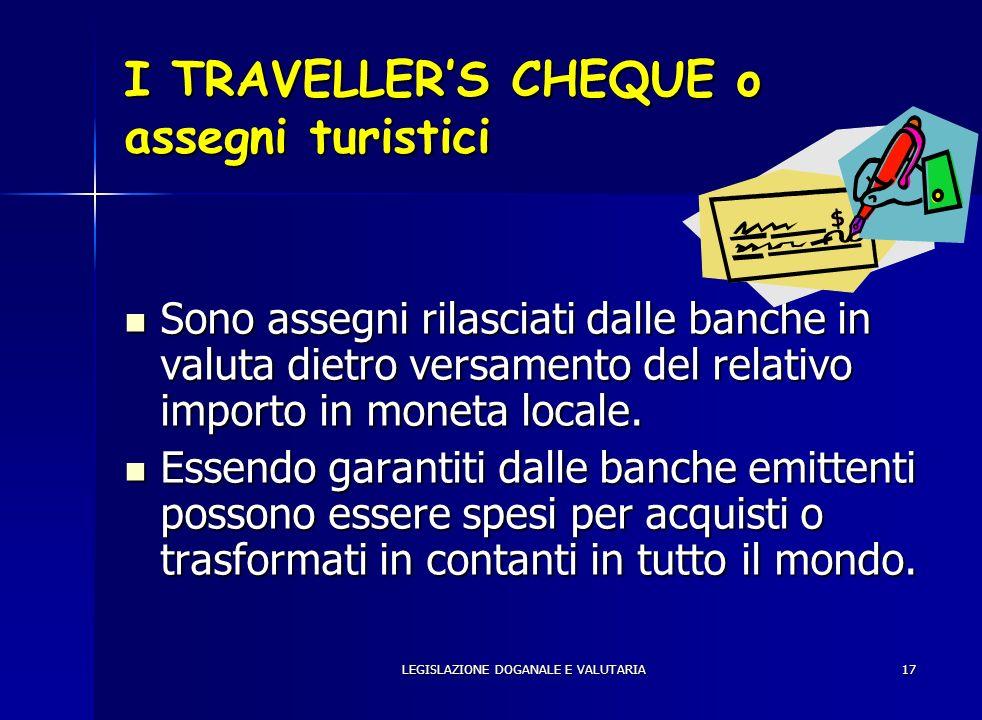 LEGISLAZIONE DOGANALE E VALUTARIA17 I TRAVELLERS CHEQUE o assegni turistici Sono assegni rilasciati dalle banche in valuta dietro versamento del relat
