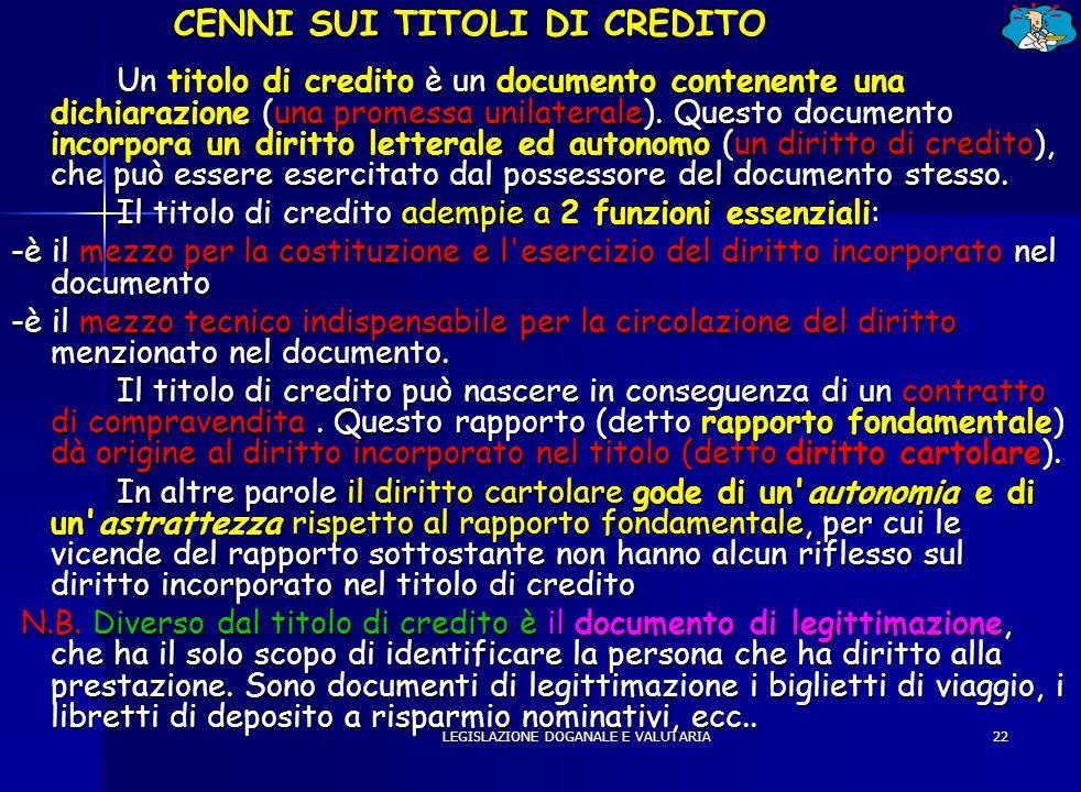 LEGISLAZIONE DOGANALE E VALUTARIA22 CENNI SUI TITOLI DI CREDITO Un titolo di credito è un documento contenente una dichiarazione (una promessa unilate