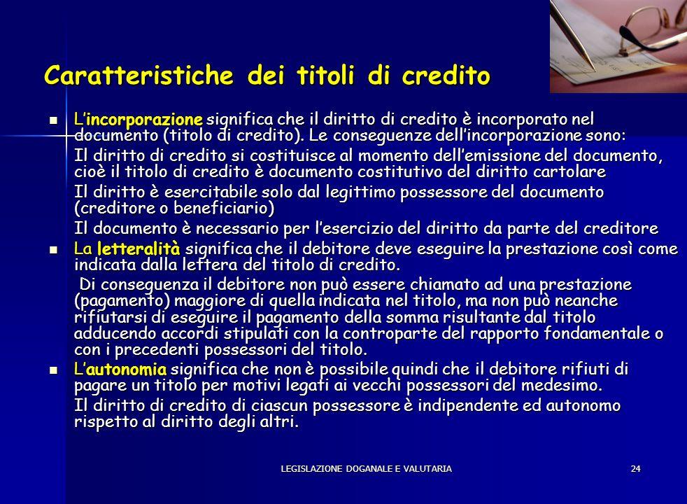LEGISLAZIONE DOGANALE E VALUTARIA24 Caratteristiche dei titoli di credito Lincorporazione significa che il diritto di credito è incorporato nel docume
