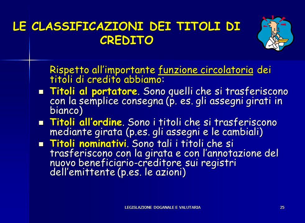 LEGISLAZIONE DOGANALE E VALUTARIA25 LE CLASSIFICAZIONI DEI TITOLI DI CREDITO Rispetto allimportante funzione circolatoria dei titoli di credito abbiam